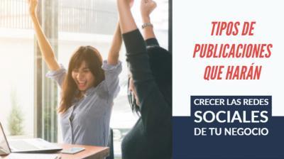 Tipos de publicaciones que harán crecer las redes sociales de tu negocio