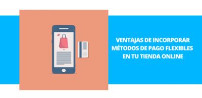 Ventajas de incorporar métodos de pago flexibles en tu tienda online